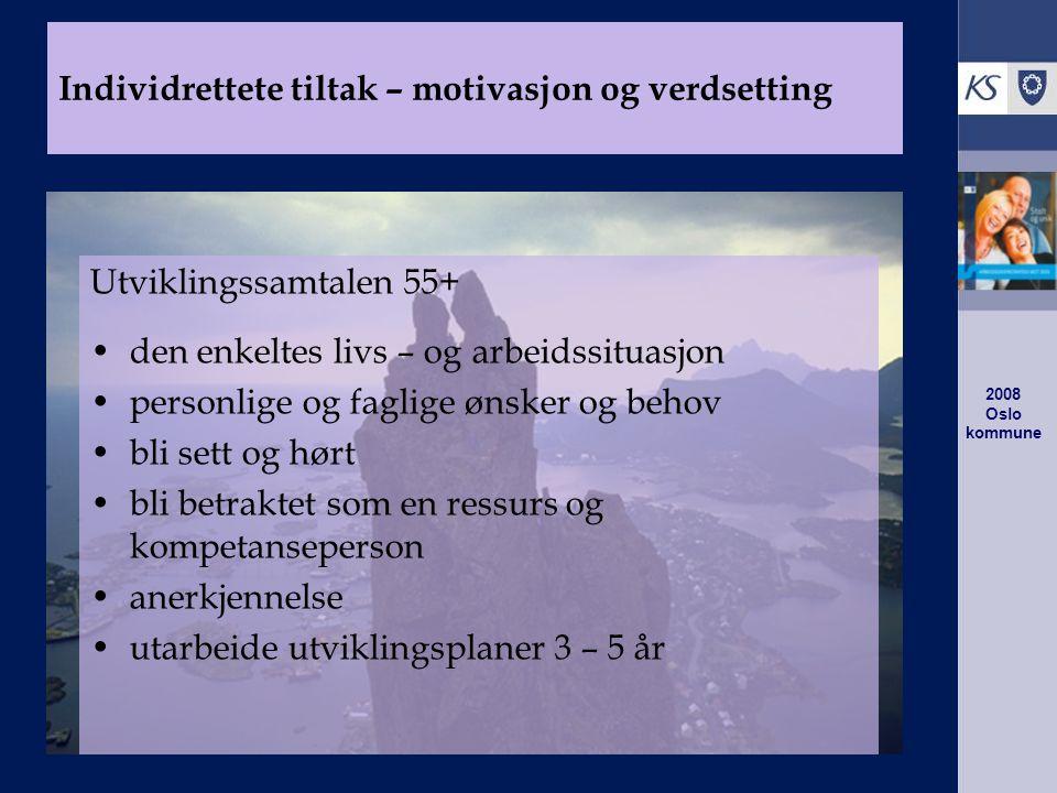 2008 Oslo kommune Utviklingssamtalen 55+ den enkeltes livs – og arbeidssituasjon personlige og faglige ønsker og behov bli sett og hørt bli betraktet som en ressurs og kompetanseperson anerkjennelse utarbeide utviklingsplaner 3 – 5 år Individrettete tiltak – motivasjon og verdsetting