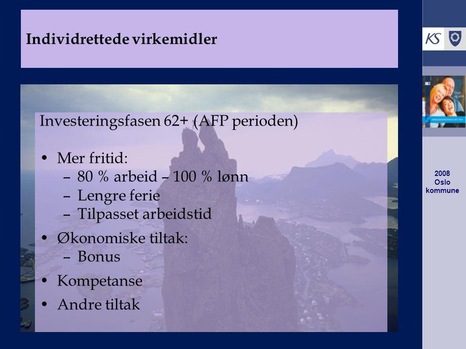 2008 Oslo kommune Investeringsfasen 62+ (AFP perioden) Mer fritid: –80 % arbeid – 100 % lønn –Lengre ferie –Tilpasset arbeidstid Økonomiske tiltak: –Bonus Kompetanse Andre tiltak Individrettede virkemidler