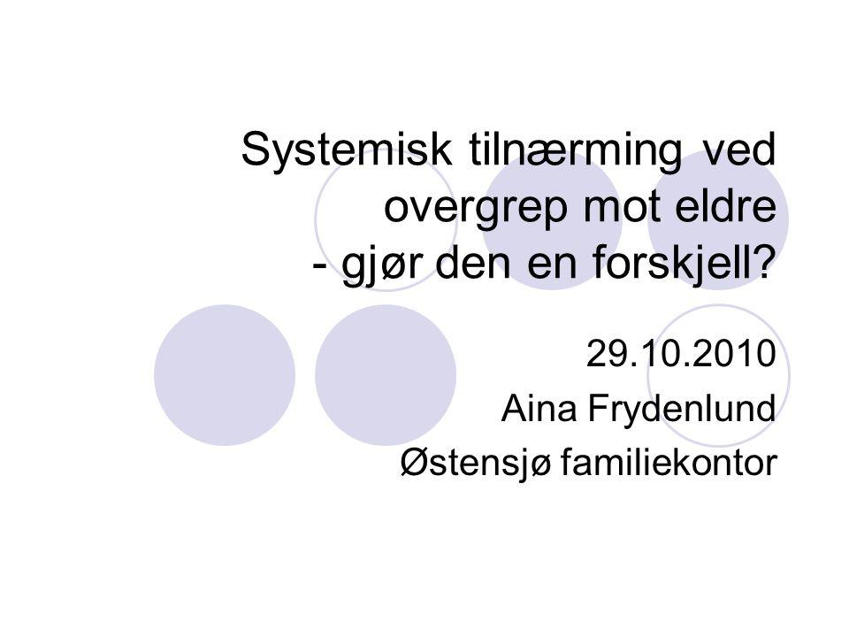 Systemisk tilnærming ved overgrep mot eldre - gjør den en forskjell? 29.10.2010 Aina Frydenlund Østensjø familiekontor