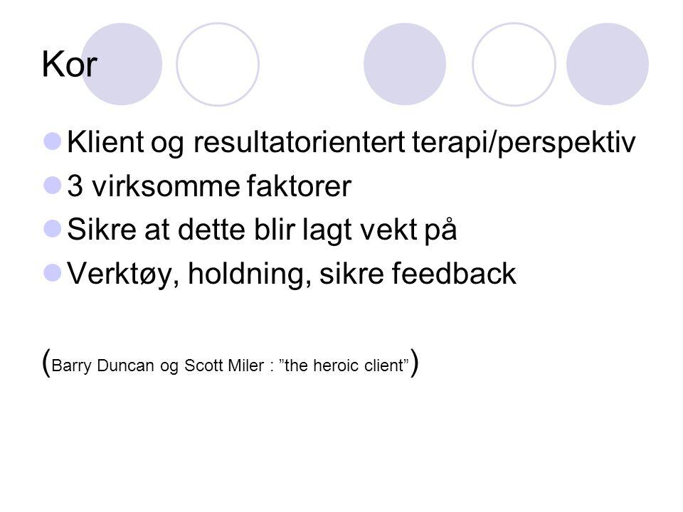 Kor Klient og resultatorientert terapi/perspektiv 3 virksomme faktorer Sikre at dette blir lagt vekt på Verktøy, holdning, sikre feedback ( Barry Dunc