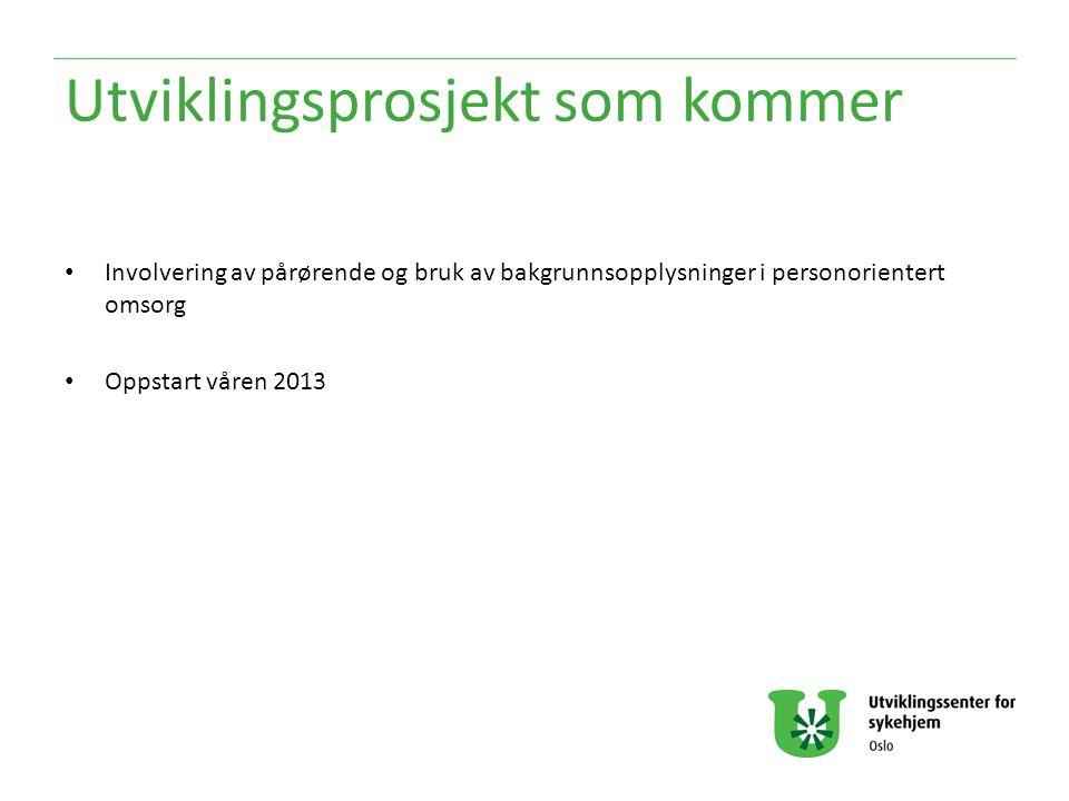 Utviklingsprosjekt som kommer Involvering av pårørende og bruk av bakgrunnsopplysninger i personorientert omsorg Oppstart våren 2013