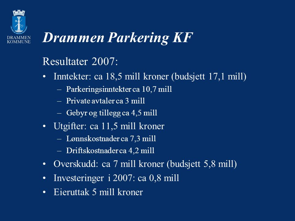 Drammen Parkering KF Resultater 2007: Inntekter: ca 18,5 mill kroner (budsjett 17,1 mill) –Parkeringsinntekter ca 10,7 mill –Private avtaler ca 3 mill –Gebyr og tillegg ca 4,5 mill Utgifter: ca 11,5 mill kroner –Lønnskostnader ca 7,3 mill –Driftskostnader ca 4,2 mill Overskudd: ca 7 mill kroner (budsjett 5,8 mill) Investeringer i 2007: ca 0,8 mill Eieruttak 5 mill kroner