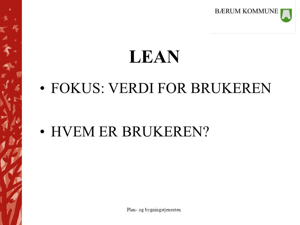 Plan- og bygningstjenesten LEAN FOKUS: VERDI FOR BRUKEREN HVEM ER BRUKEREN?