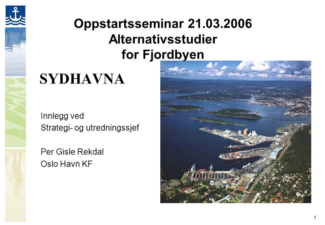 1 Oppstartsseminar 21.03.2006 Alternativsstudier for Fjordbyen SYDHAVNA Innlegg ved Strategi- og utredningssjef Per Gisle Rekdal Oslo Havn KF