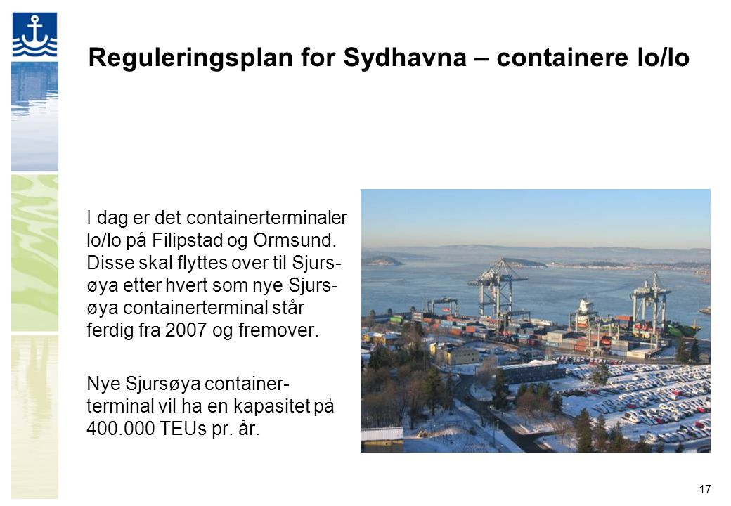 17 Reguleringsplan for Sydhavna – containere lo/lo I dag er det containerterminaler lo/lo på Filipstad og Ormsund. Disse skal flyttes over til Sjurs-