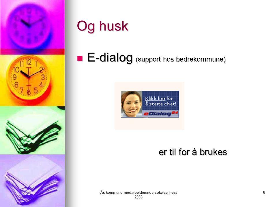 Ås kommune medarbeiderundersøkelse høst 2008 8 Og husk E-dialog (support hos bedrekommune) E-dialog (support hos bedrekommune) er til for å brukes