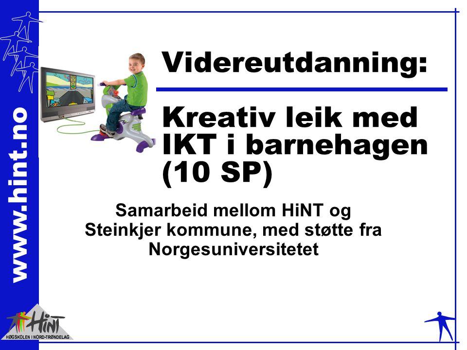www.hint.no Videreutdanning: Kreativ leik med IKT i barnehagen (10 SP) Samarbeid mellom HiNT og Steinkjer kommune, med støtte fra Norgesuniversitetet