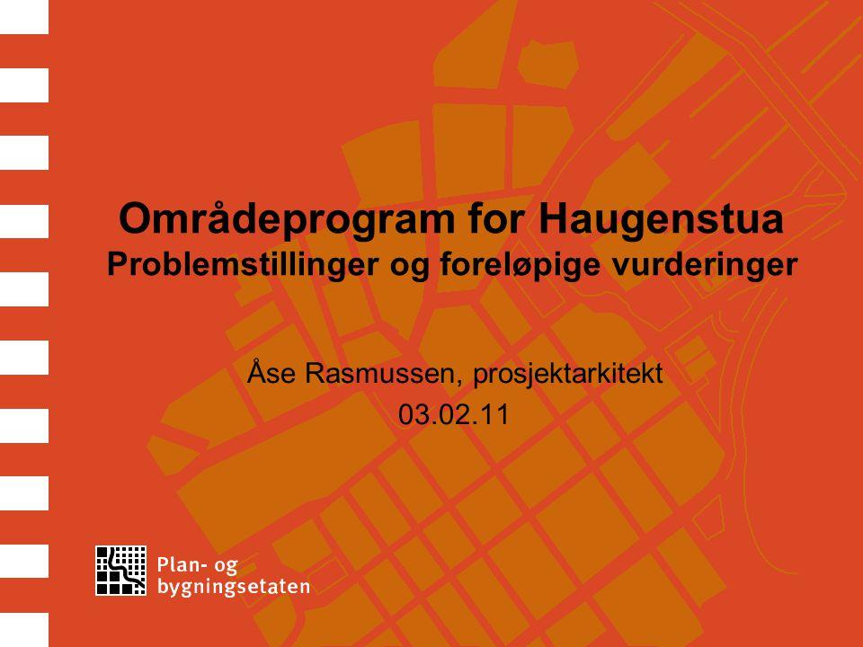 Områdeprogram for Haugenstua Problemstillinger og foreløpige vurderinger Åse Rasmussen, prosjektarkitekt 03.02.11