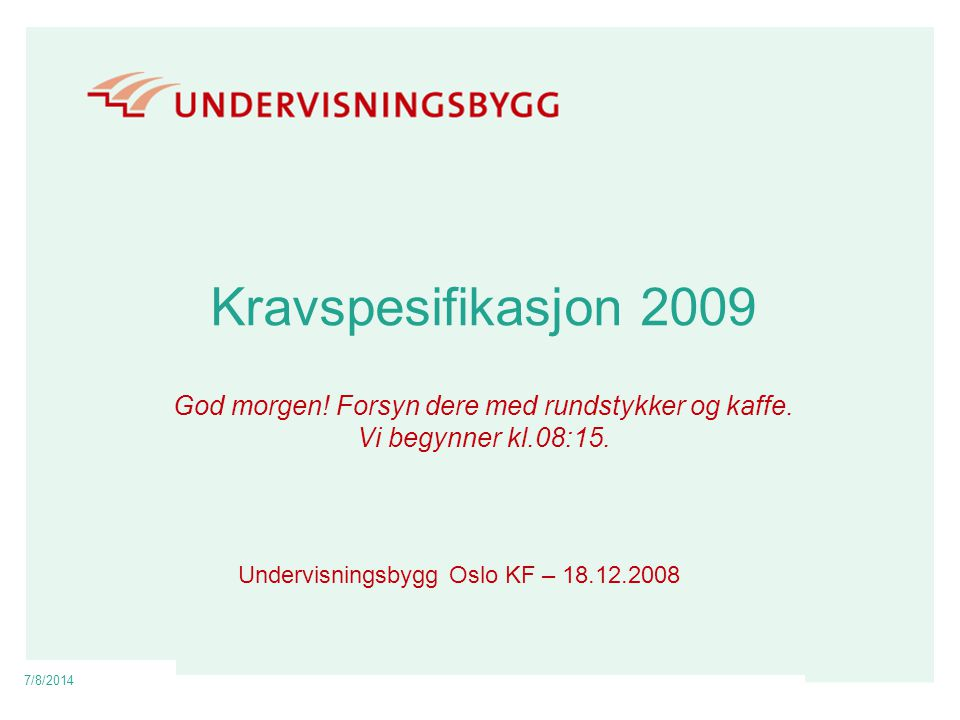7/8/2014 Kravspesifikasjon 2009 God morgen! Forsyn dere med rundstykker og kaffe. Vi begynner kl.08:15. Undervisningsbygg Oslo KF – 18.12.2008