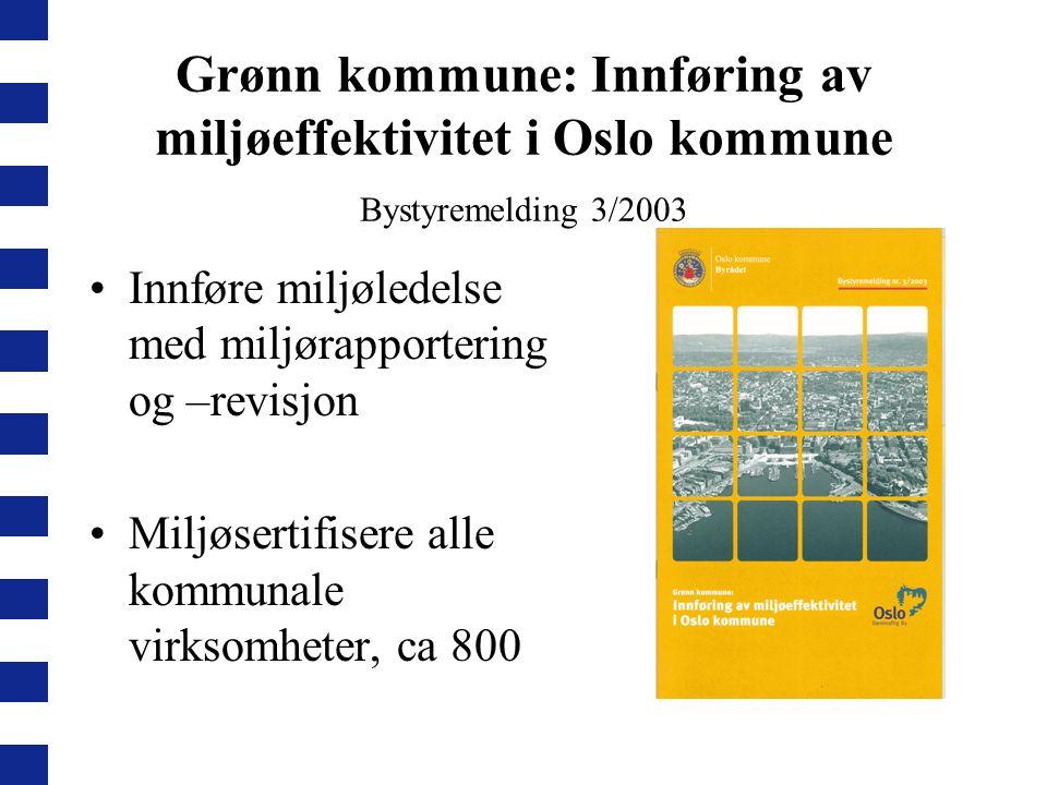 Grønn kommune: Innføring av miljøeffektivitet i Oslo kommune Bystyremelding 3/2003 Innføre miljøledelse med miljørapportering og –revisjon Miljøsertif