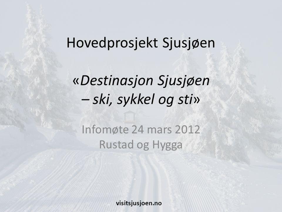 Hovedprosjekt Sjusjøen «Destinasjon Sjusjøen – ski, sykkel og sti» Infomøte 24 mars 2012 Rustad og Hygga visitsjusjoen.no
