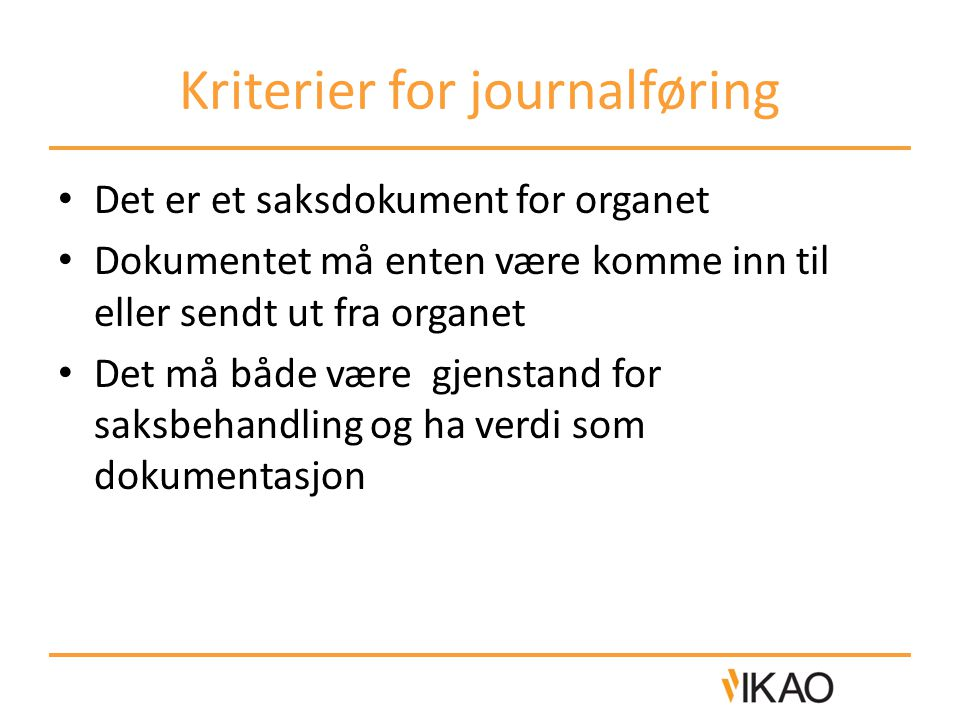 Kriterier for journalføring Det er et saksdokument for organet Dokumentet må enten være komme inn til eller sendt ut fra organet Det må både være gjen