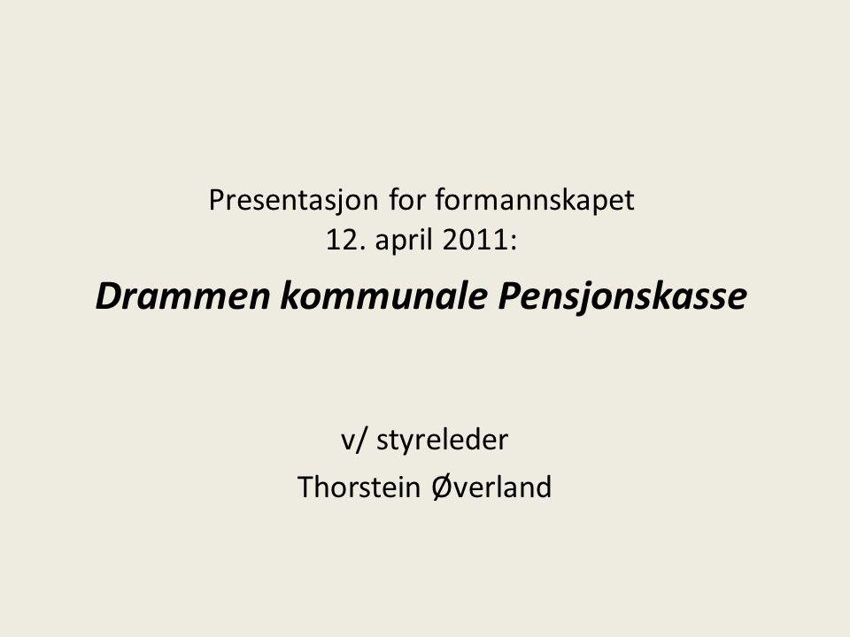 Presentasjon for formannskapet 12. april 2011: Drammen kommunale Pensjonskasse v/ styreleder Thorstein Øverland