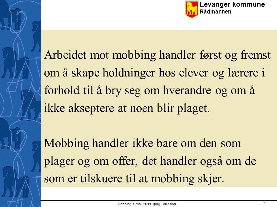 Levanger kommune Rådmannen Mobbing 3. mai 2011 Bjørg Tørresdal 2 Arbeidet mot mobbing handler først og fremst om å skape holdninger hos elever og lære