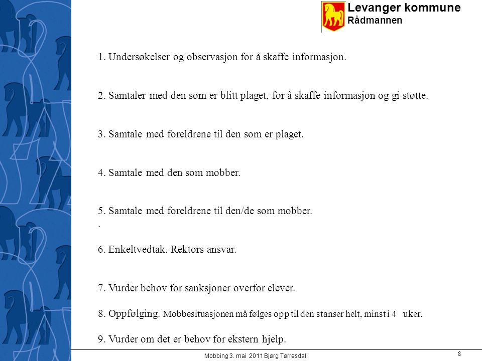 Levanger kommune Rådmannen Mobbing 3. mai 2011 Bjørg Tørresdal 8 1. Undersøkelser og observasjon for å skaffe informasjon. 2. Samtaler med den som er