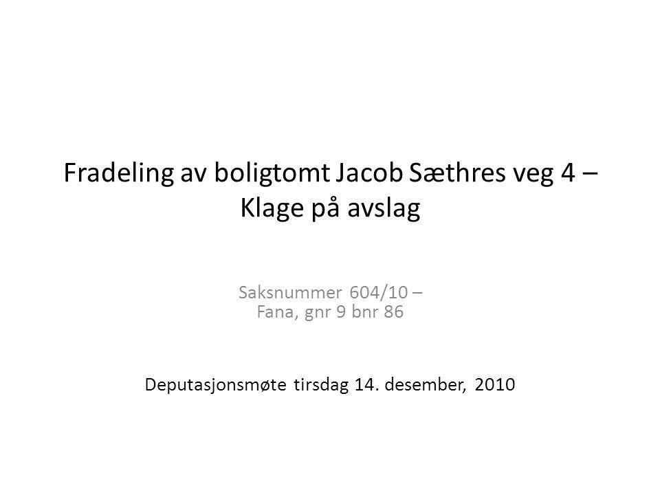 Fradeling av boligtomt Jacob Sæthres veg 4 – Klage på avslag Saksnummer 604/10 – Fana, gnr 9 bnr 86 Deputasjonsmøte tirsdag 14. desember, 2010