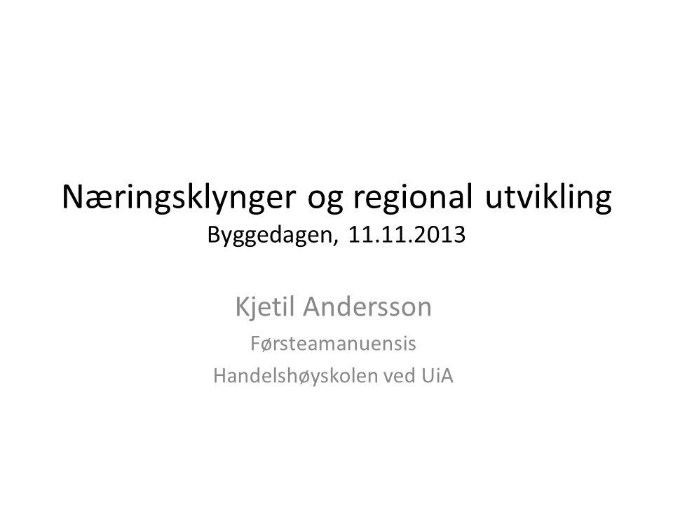 Næringsklynger og regional utvikling Byggedagen, 11.11.2013 Kjetil Andersson Førsteamanuensis Handelshøyskolen ved UiA