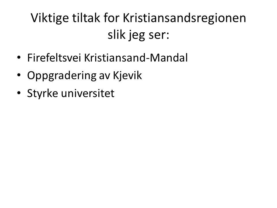 Viktige tiltak for Kristiansandsregionen slik jeg ser: Firefeltsvei Kristiansand-Mandal Oppgradering av Kjevik Styrke universitet