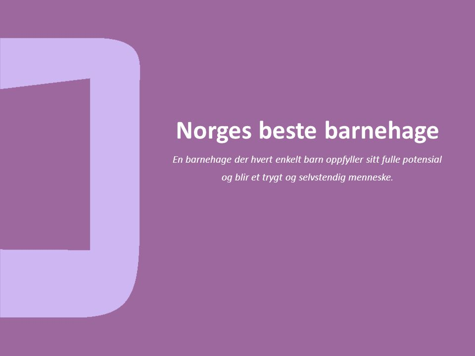 Norges beste barnehage En barnehage der hvert enkelt barn oppfyller sitt fulle potensial og blir et trygt og selvstendig menneske.
