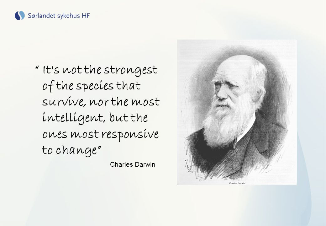 """ It's not the strongest of the species that survive, nor the most intelligent, but the ones most responsive to change"" Charles Darwin"