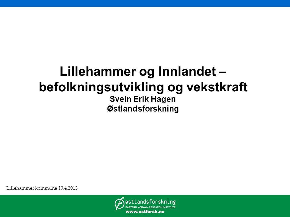 Lillehammer og Innlandet – befolkningsutvikling og vekstkraft Svein Erik Hagen Østlandsforskning Lillehammer kommune 10.4.2013