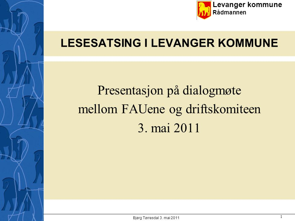 Levanger kommune Rådmannen LESESATSING I LEVANGER KOMMUNE Presentasjon på dialogmøte mellom FAUene og driftskomiteen 3. mai 2011 Bjørg Tørresdal 3. ma