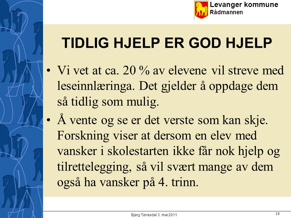 Levanger kommune Rådmannen TIDLIG HJELP ER GOD HJELP Vi vet at ca. 20 % av elevene vil streve med leseinnlæringa. Det gjelder å oppdage dem så tidlig