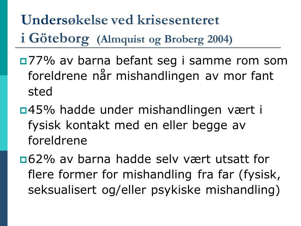 Undersøkelse ved krisesenteret i Göteborg (Almquist og Broberg 2004)  77% av barna befant seg i samme rom som foreldrene når mishandlingen av mor fan