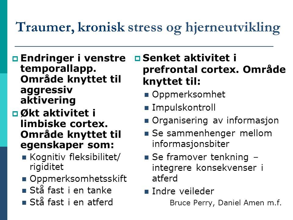 Traumer, kronisk stress og hjerneutvikling  Endringer i venstre temporallapp. Område knyttet til aggressiv aktivering  Økt aktivitet i limbiske cort