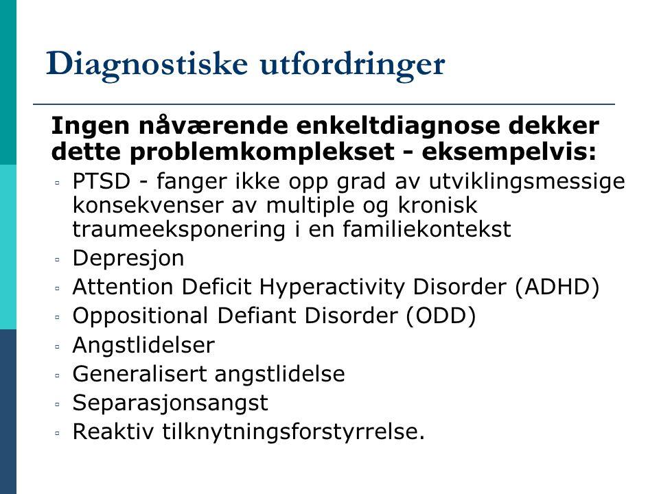 Diagnostiske utfordringer Ingen nåværende enkeltdiagnose dekker dette problemkomplekset - eksempelvis: ▫ PTSD - fanger ikke opp grad av utviklingsmess
