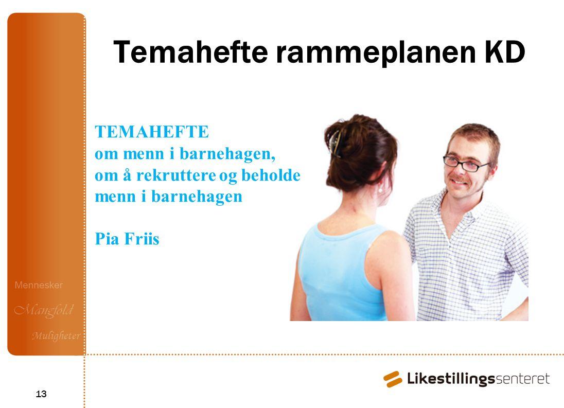 13 Temahefte rammeplanen KD TEMAHEFTE om menn i barnehagen, om å rekruttere og beholde menn i barnehagen Pia Friis
