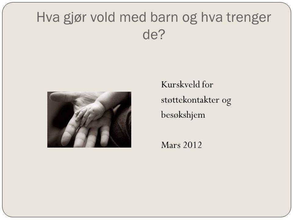 Hva gjør vold med barn og hva trenger de? Kurskveld for støttekontakter og besøkshjem Mars 2012