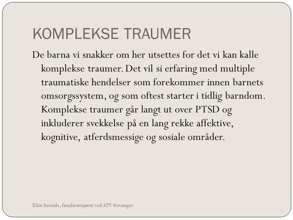 KOMPLEKSE TRAUMER Elise Søreide, familieterapeut ved ATV Stavanger De barna vi snakker om her utsettes for det vi kan kalle komplekse traumer. Det vil