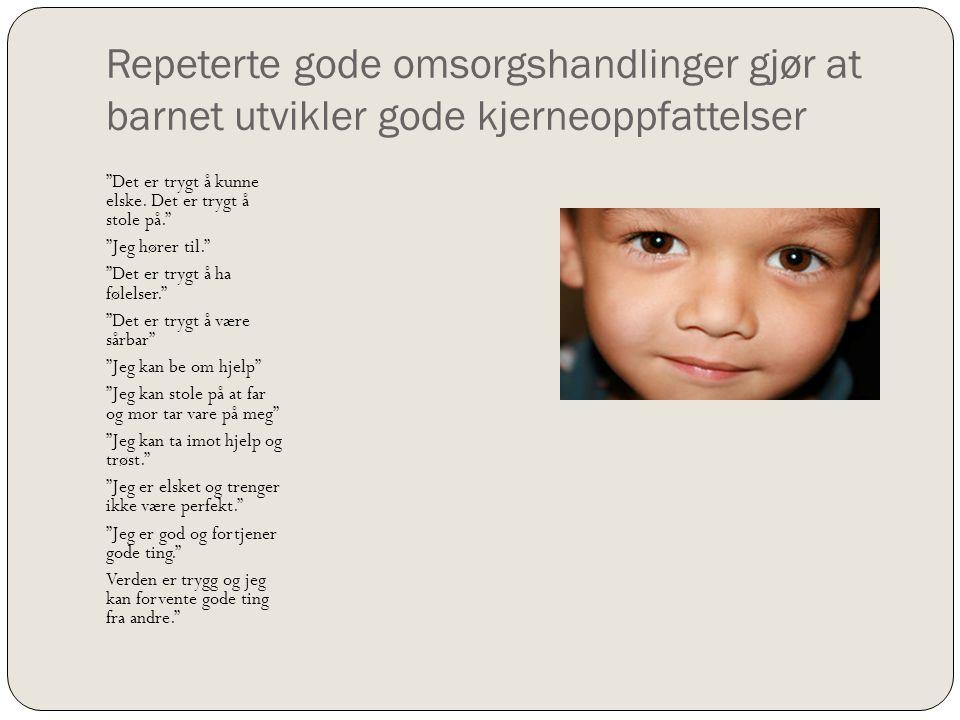 """Repeterte gode omsorgshandlinger gjør at barnet utvikler gode kjerneoppfattelser """"Det er trygt å kunne elske. Det er trygt å stole på."""" """"Jeg hører til"""