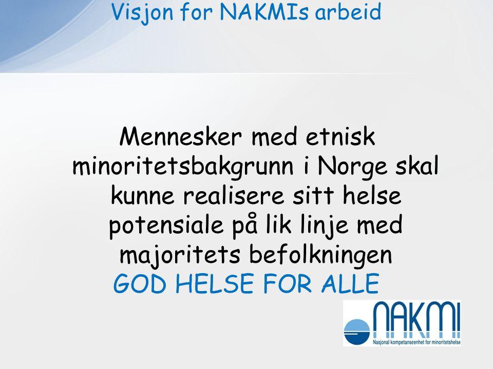 . Visjon for NAKMIs arbeid Mennesker med etnisk minoritetsbakgrunn i Norge skal kunne realisere sitt helse potensiale på lik linje med majoritets befo