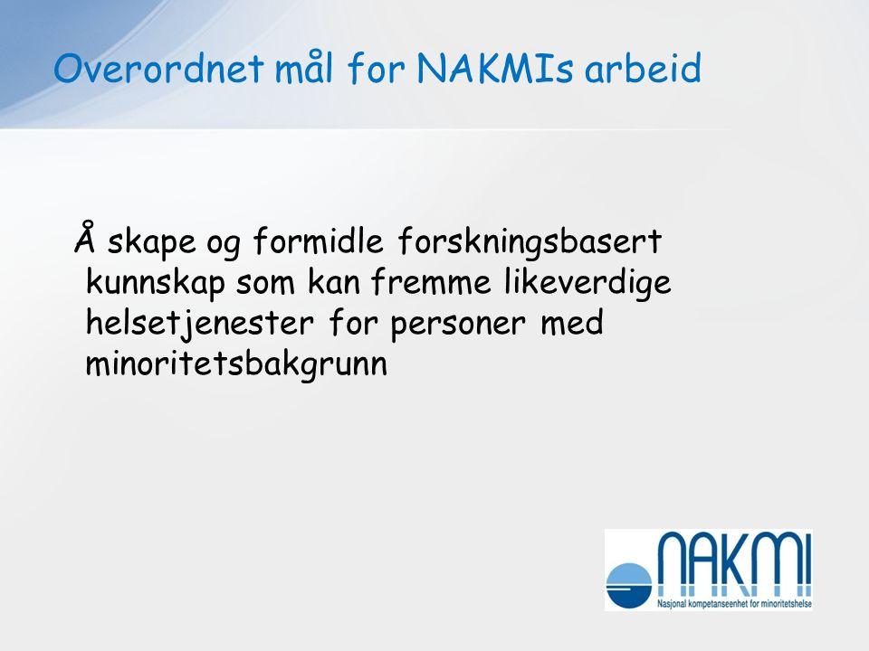 Overordnet mål for NAKMIs arbeid Å skape og formidle forskningsbasert kunnskap som kan fremme likeverdige helsetjenester for personer med minoritetsba