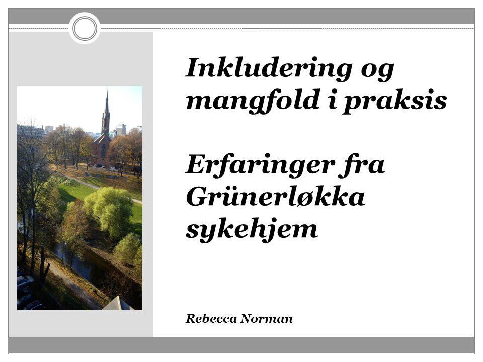 Inkludering og mangfold i praksis Erfaringer fra Grünerløkka sykehjem Rebecca Norman