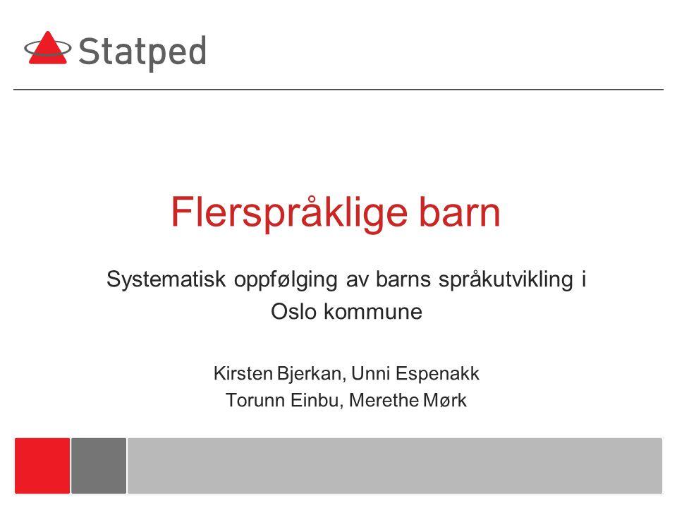 Systematisk oppfølging av barns språkutvikling i Oslo kommune Kirsten Bjerkan, Unni Espenakk Torunn Einbu, Merethe Mørk Flerspråklige barn