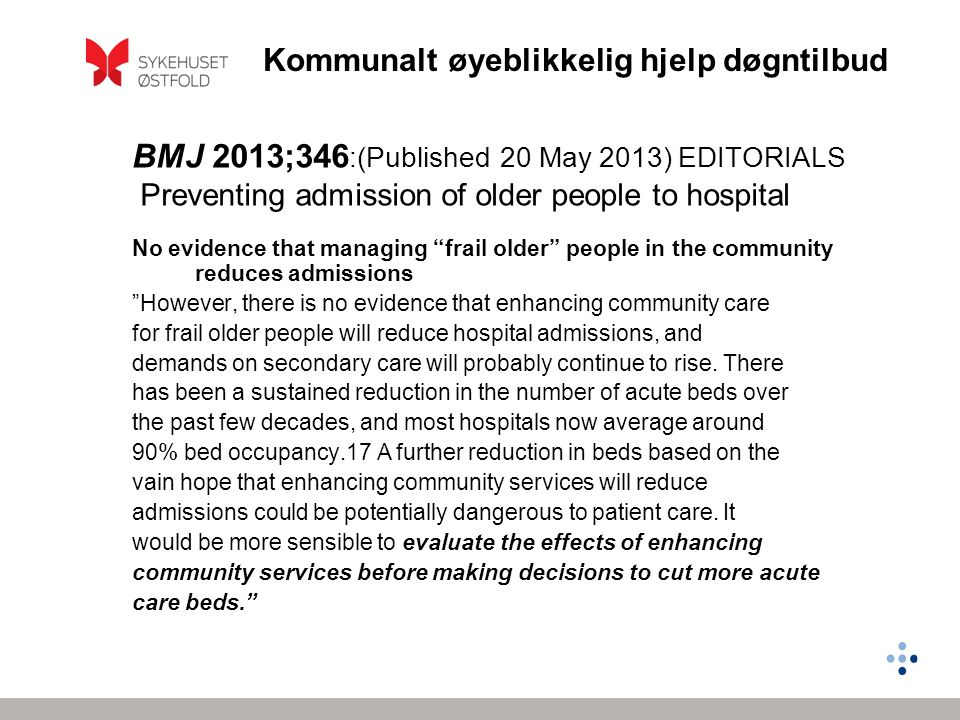 Kommunalt øyeblikkelig hjelp døgntilbud BMJ 2013;346 :(Published 20 May 2013) EDITORIALS Preventing admission of older people to hospital No evidence that managing frail older people in the community reduces admissions However, there is no evidence that enhancing community care for frail older people will reduce hospital admissions, and demands on secondary care will probably continue to rise.