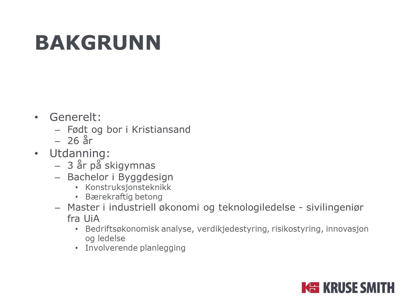 BAKGRUNN Generelt: – Født og bor i Kristiansand – 26 år Utdanning: – 3 år på skigymnas – Bachelor i Byggdesign Konstruksjonsteknikk Bærekraftig betong