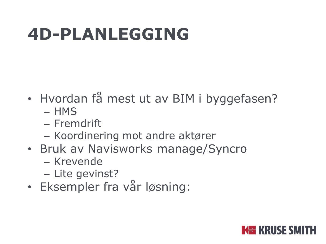4D-PLANLEGGING Hvordan få mest ut av BIM i byggefasen? – HMS – Fremdrift – Koordinering mot andre aktører Bruk av Navisworks manage/Syncro – Krevende