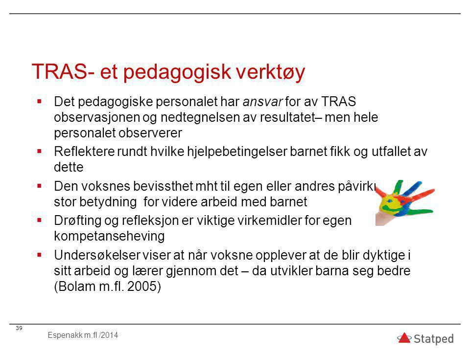 TRAS- et pedagogisk verktøy  Det pedagogiske personalet har ansvar for av TRAS observasjonen og nedtegnelsen av resultatet– men hele personalet observerer  Reflektere rundt hvilke hjelpebetingelser barnet fikk og utfallet av dette  Den voksnes bevissthet mht til egen eller andres påvirkning har stor betydning for videre arbeid med barnet  Drøfting og refleksjon er viktige virkemidler for egen kompetanseheving  Undersøkelser viser at når voksne opplever at de blir dyktige i sitt arbeid og lærer gjennom det – da utvikler barna seg bedre (Bolam m.fl.