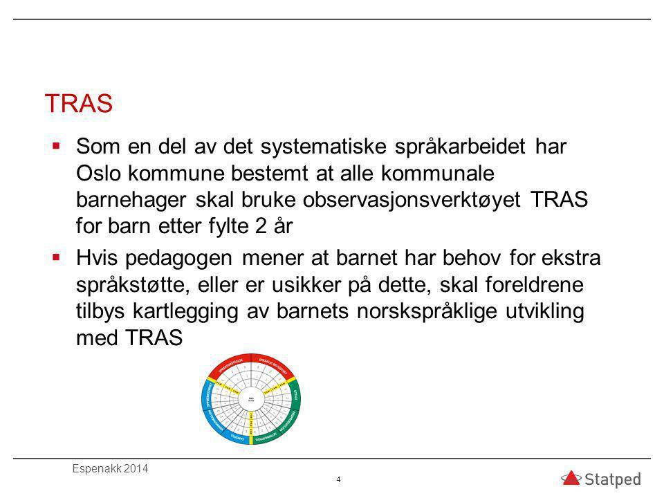 TRAS  Som en del av det systematiske språkarbeidet har Oslo kommune bestemt at alle kommunale barnehager skal bruke observasjonsverktøyet TRAS for barn etter fylte 2 år  Hvis pedagogen mener at barnet har behov for ekstra språkstøtte, eller er usikker på dette, skal foreldrene tilbys kartlegging av barnets norskspråklige utvikling med TRAS 4 Espenakk 2014