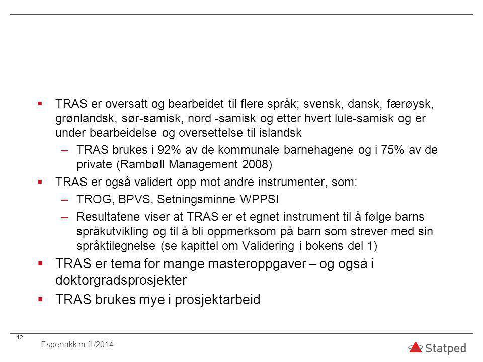 TRAS er oversatt og bearbeidet til flere språk; svensk, dansk, færøysk, grønlandsk, sør-samisk, nord -samisk og etter hvert lule-samisk og er under bearbeidelse og oversettelse til islandsk –TRAS brukes i 92% av de kommunale barnehagene og i 75% av de private (Rambøll Management 2008)  TRAS er også validert opp mot andre instrumenter, som: –TROG, BPVS, Setningsminne WPPSI –Resultatene viser at TRAS er et egnet instrument til å følge barns språkutvikling og til å bli oppmerksom på barn som strever med sin språktilegnelse (se kapittel om Validering i bokens del 1)  TRAS er tema for mange masteroppgaver – og også i doktorgradsprosjekter  TRAS brukes mye i prosjektarbeid 42 Espenakk m.fl /2014
