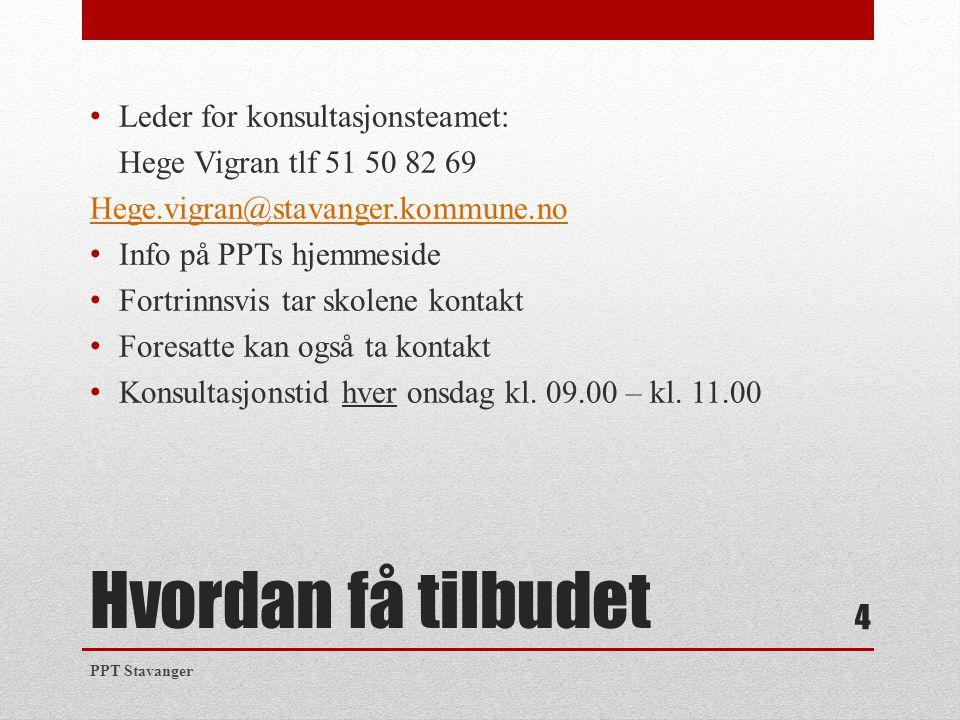Hvordan få tilbudet Leder for konsultasjonsteamet: Hege Vigran tlf 51 50 82 69 Hege.vigran@stavanger.kommune.no Info på PPTs hjemmeside Fortrinnsvis t