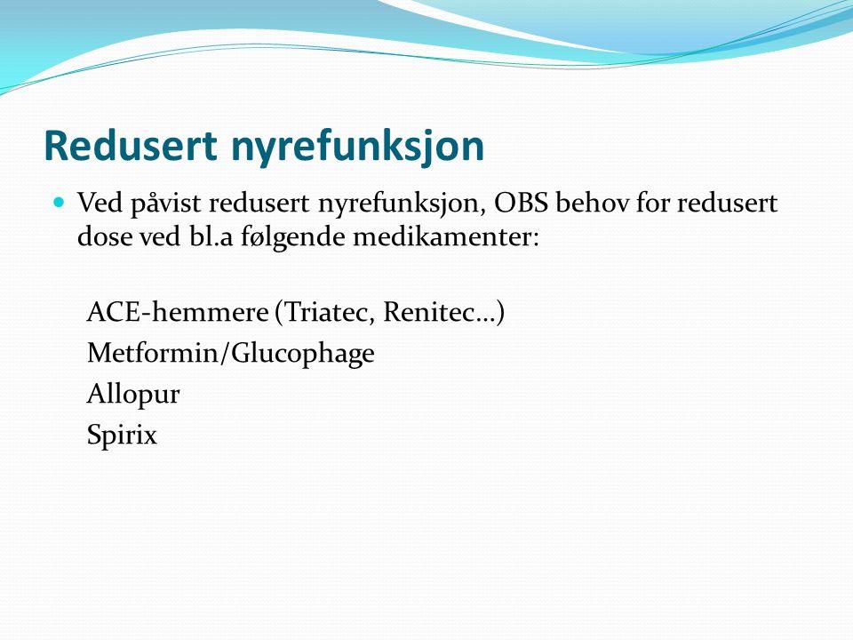 Redusert nyrefunksjon Ved påvist redusert nyrefunksjon, OBS behov for redusert dose ved bl.a følgende medikamenter: ACE-hemmere (Triatec, Renitec…) Metformin/Glucophage Allopur Spirix