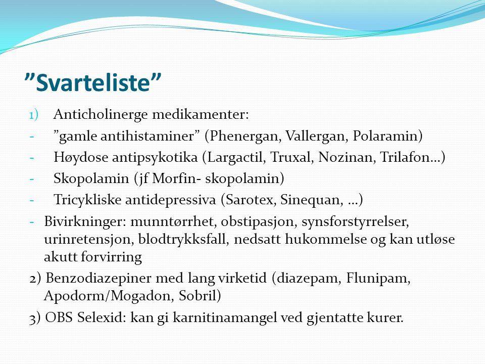 Svarteliste 1) Anticholinerge medikamenter: - gamle antihistaminer (Phenergan, Vallergan, Polaramin) - Høydose antipsykotika (Largactil, Truxal, Nozinan, Trilafon…) - Skopolamin (jf Morfin- skopolamin) - Tricykliske antidepressiva (Sarotex, Sinequan, …) - Bivirkninger: munntørrhet, obstipasjon, synsforstyrrelser, urinretensjon, blodtrykksfall, nedsatt hukommelse og kan utløse akutt forvirring 2) Benzodiazepiner med lang virketid (diazepam, Flunipam, Apodorm/Mogadon, Sobril) 3) OBS Selexid: kan gi karnitinamangel ved gjentatte kurer.