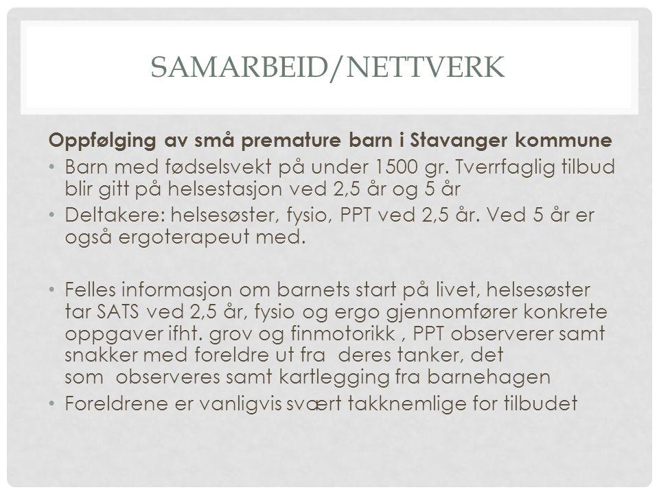 SAMARBEID/NETTVERK Oppfølging av små premature barn i Stavanger kommune Barn med fødselsvekt på under 1500 gr. Tverrfaglig tilbud blir gitt på helsest