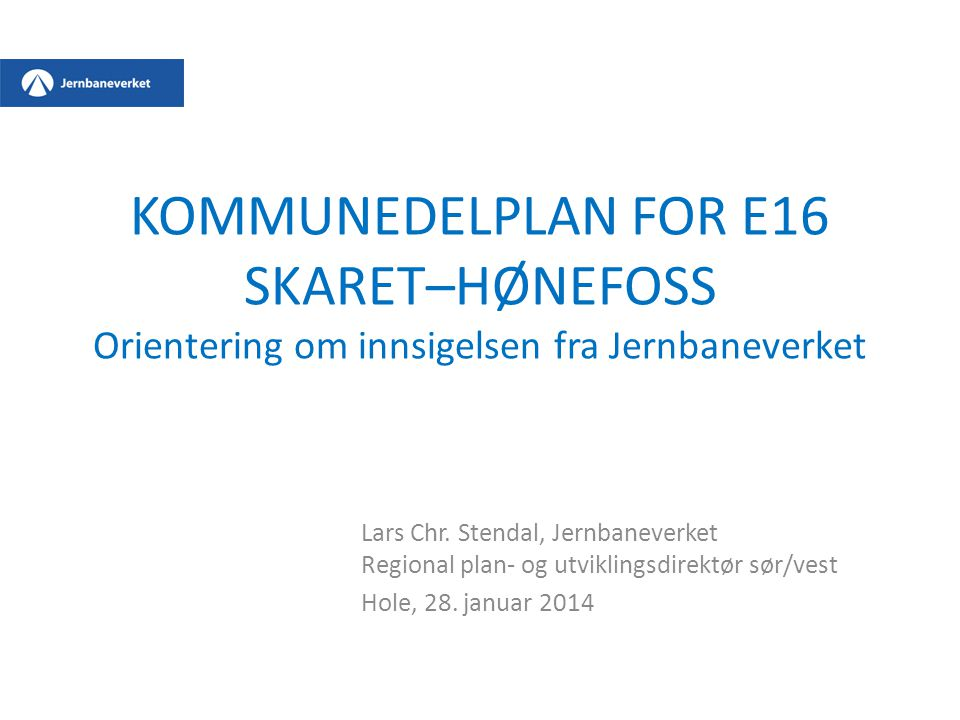 KOMMUNEDELPLAN FOR E16 SKARET–HØNEFOSS Orientering om innsigelsen fra Jernbaneverket Lars Chr. Stendal, Jernbaneverket Regional plan- og utviklingsdir