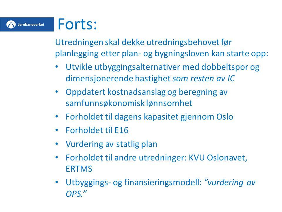 Forts: Utredningen skal dekke utredningsbehovet før planlegging etter plan- og bygningsloven kan starte opp: Utvikle utbyggingsalternativer med dobbeltspor og dimensjonerende hastighet som resten av IC Oppdatert kostnadsanslag og beregning av samfunnsøkonomisk lønnsomhet Forholdet til dagens kapasitet gjennom Oslo Forholdet til E16 Vurdering av statlig plan Forholdet til andre utredninger: KVU Oslonavet, ERTMS Utbyggings- og finansieringsmodell: vurdering av OPS.